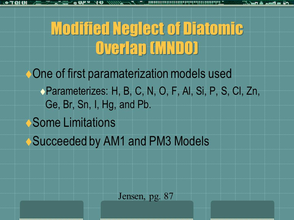 Modified Neglect of Diatomic Overlap (MNDO) One of first paramaterization models used Parameterizes: H, B, C, N, O, F, Al, Si, P, S, Cl, Zn, Ge, Br, Sn, I, Hg, and Pb.