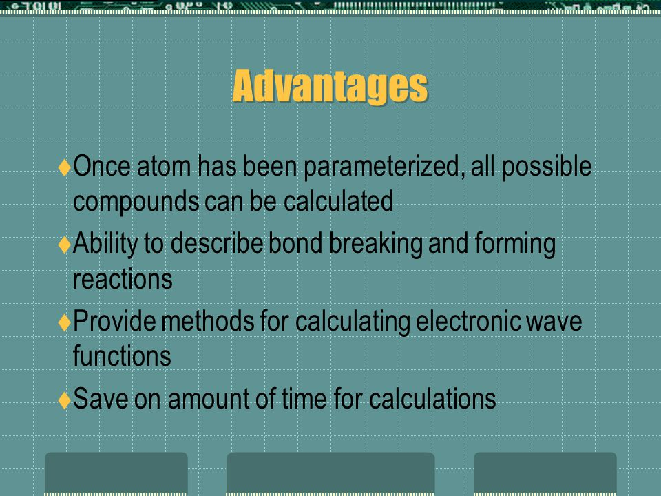 Advantages Once atom has been parameterized, all possible compounds can be calculated Ability to describe bond breaking and forming reactions Provide methods for calculating electronic wave functions Save on amount of time for calculations