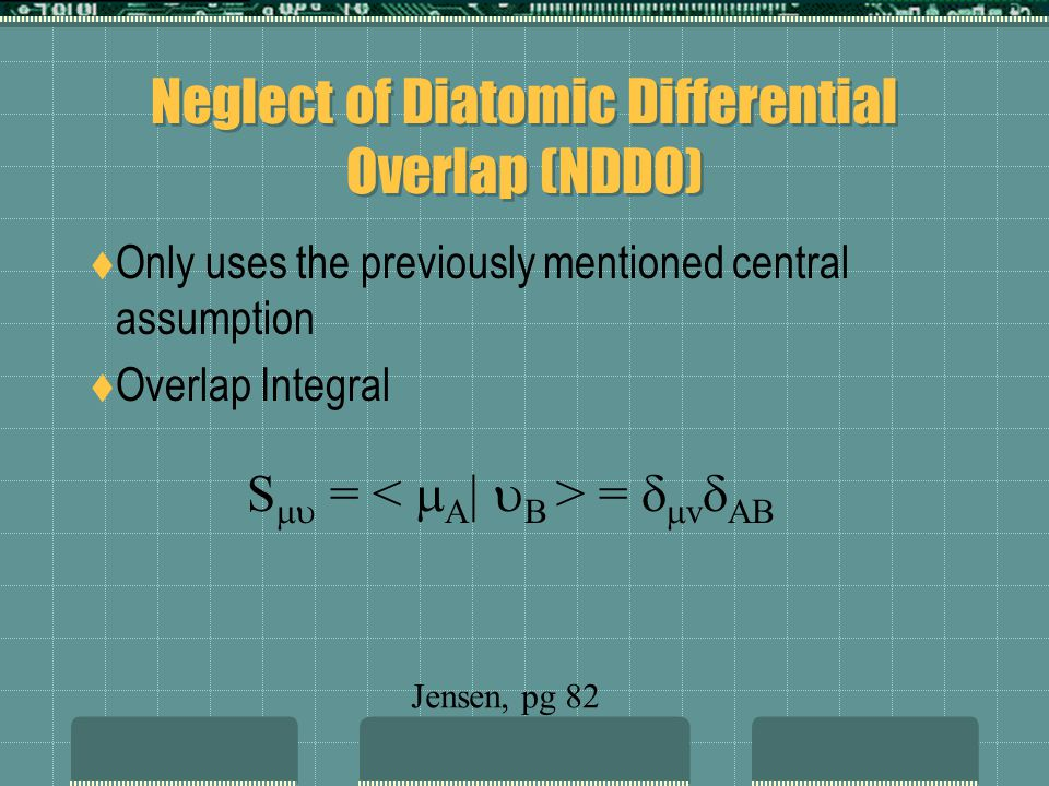 Neglect of Diatomic Differential Overlap (NDDO) Only uses the previously mentioned central assumption Overlap Integral S = = v AB Jensen, pg 82