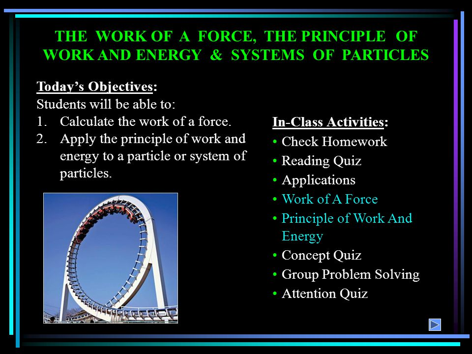 THE WORK OF A FORCE, THE PRINCIPLE OF WORK AND ENERGY & SYSTEMS OF PARTICLES Todays Objectives: Students will be able to: 1.Calculate the work of a fo