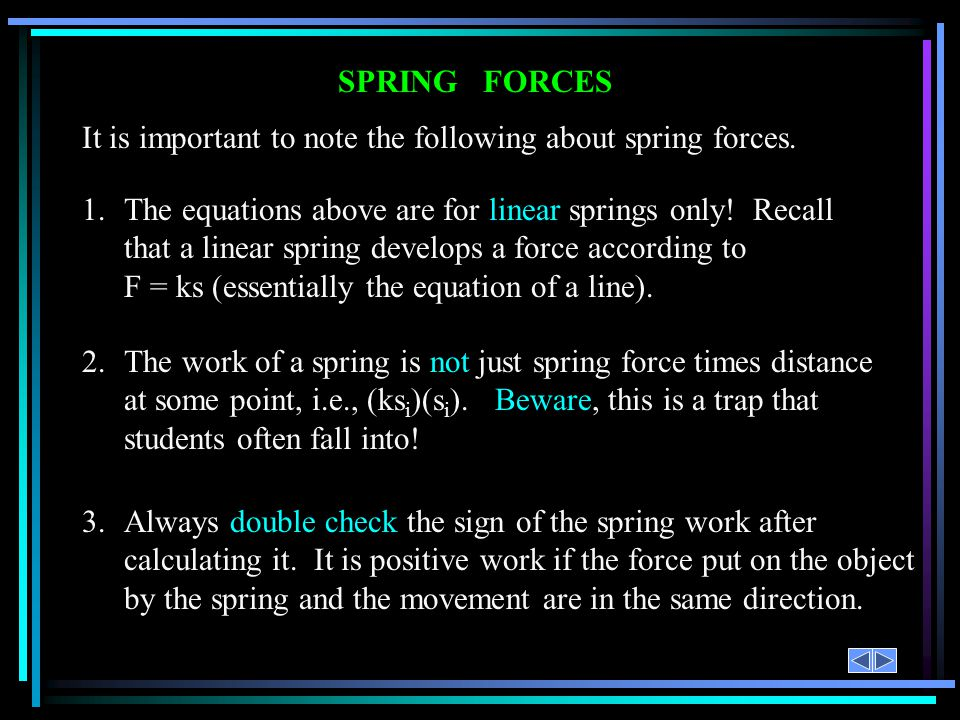 SPRING FORCES 1.The equations above are for linear springs only! Recall that a linear spring develops a force according to F = ks (essentially the equ