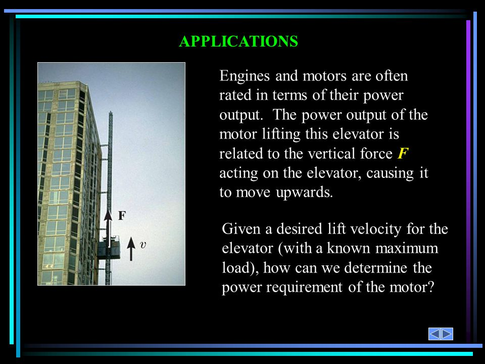 APPLICATIONS Engines and motors are often rated in terms of their power output. The power output of the motor lifting this elevator is related to the