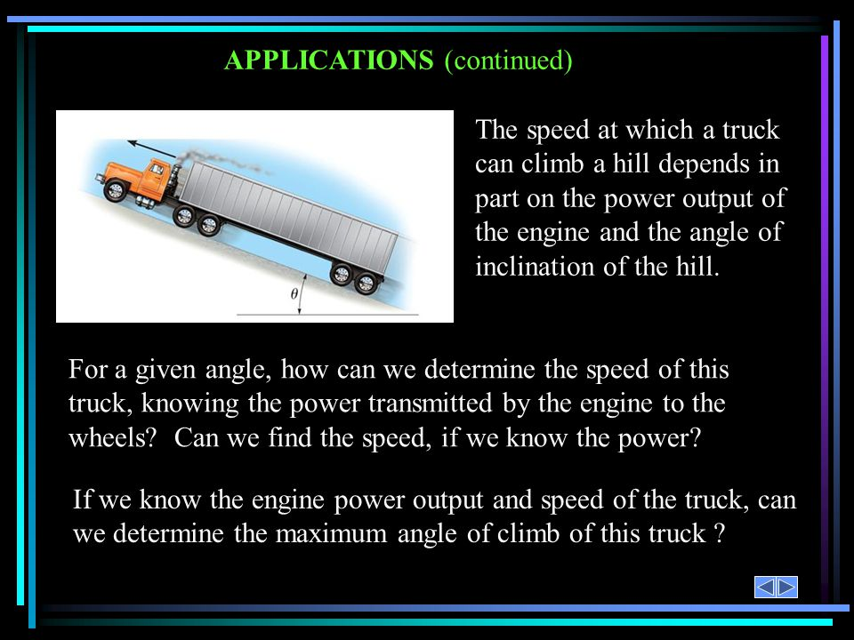 APPLICATIONS (continued) The speed at which a truck can climb a hill depends in part on the power output of the engine and the angle of inclination of