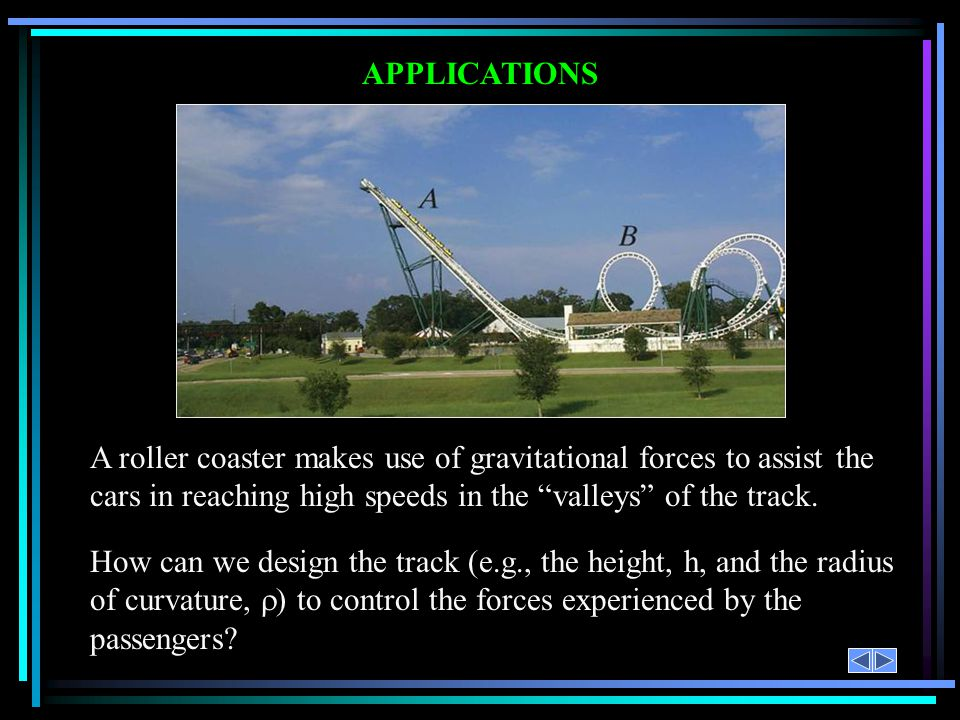 APPLICATIONS A roller coaster makes use of gravitational forces to assist the cars in reaching high speeds in the valleys of the track. How can we des