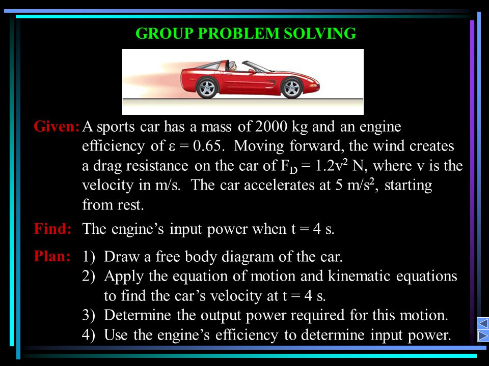 Given:A sports car has a mass of 2000 kg and an engine efficiency of = 0.65. Moving forward, the wind creates a drag resistance on the car of F D = 1.