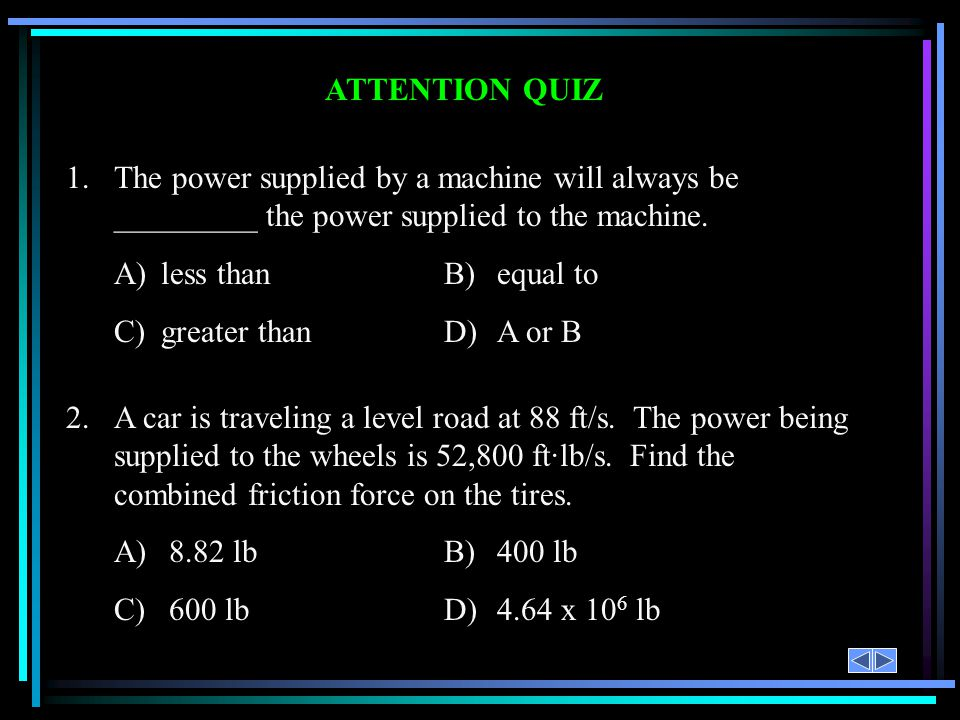 ATTENTION QUIZ 1.The power supplied by a machine will always be _________ the power supplied to the machine. A)less thanB)equal to C)greater thanD)A o
