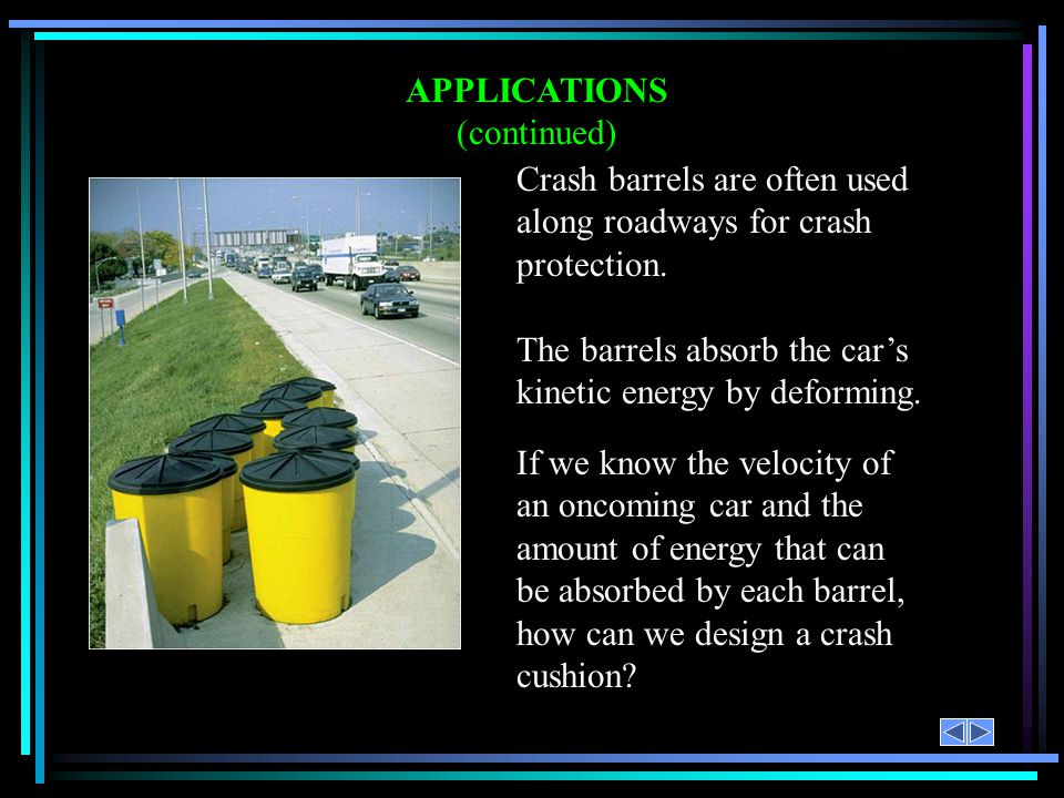APPLICATIONS (continued) Crash barrels are often used along roadways for crash protection. The barrels absorb the cars kinetic energy by deforming. If