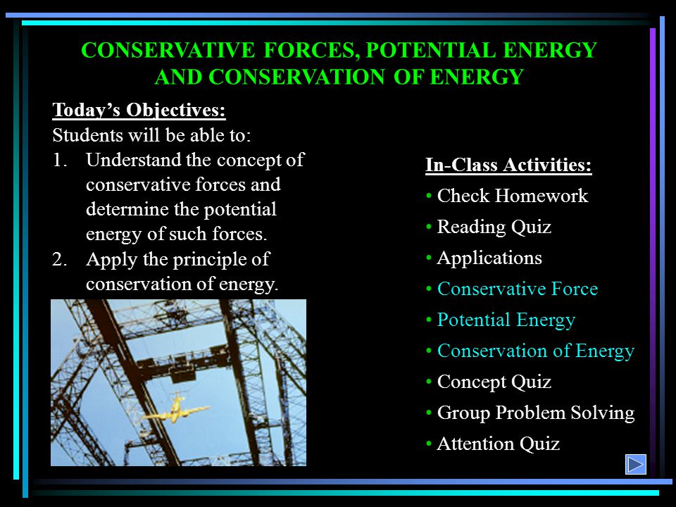 CONSERVATIVE FORCES, POTENTIAL ENERGY AND CONSERVATION OF ENERGY Todays Objectives: Students will be able to: 1.Understand the concept of conservative