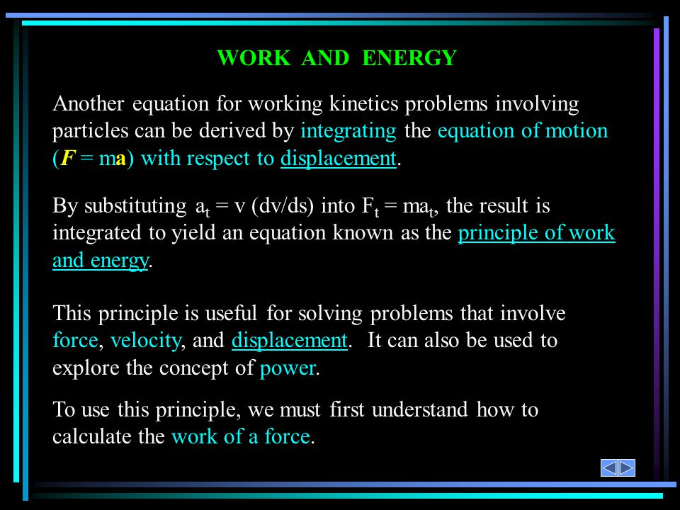 WORK AND ENERGY Another equation for working kinetics problems involving particles can be derived by integrating the equation of motion (F = ma) with