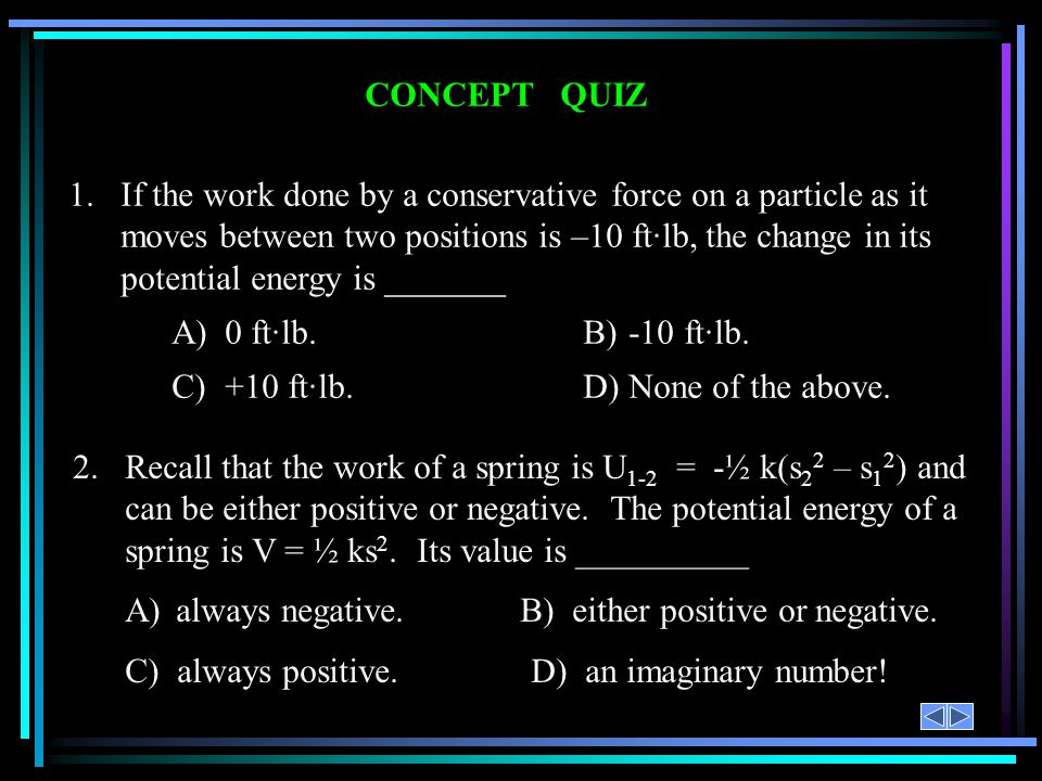 CONCEPT QUIZ 2.Recall that the work of a spring is U 1-2 = -½ k(s 2 2 – s 1 2 ) and can be either positive or negative. The potential energy of a spri