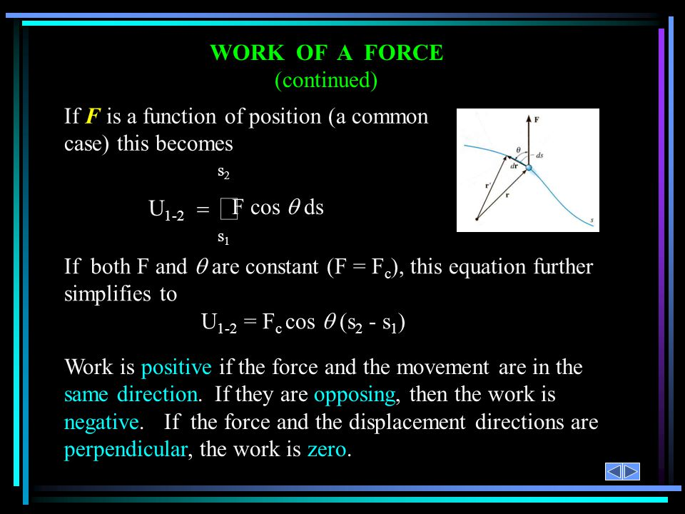 WORK OF A FORCE (continued) Work is positive if the force and the movement are in the same direction. If they are opposing, then the work is negative.