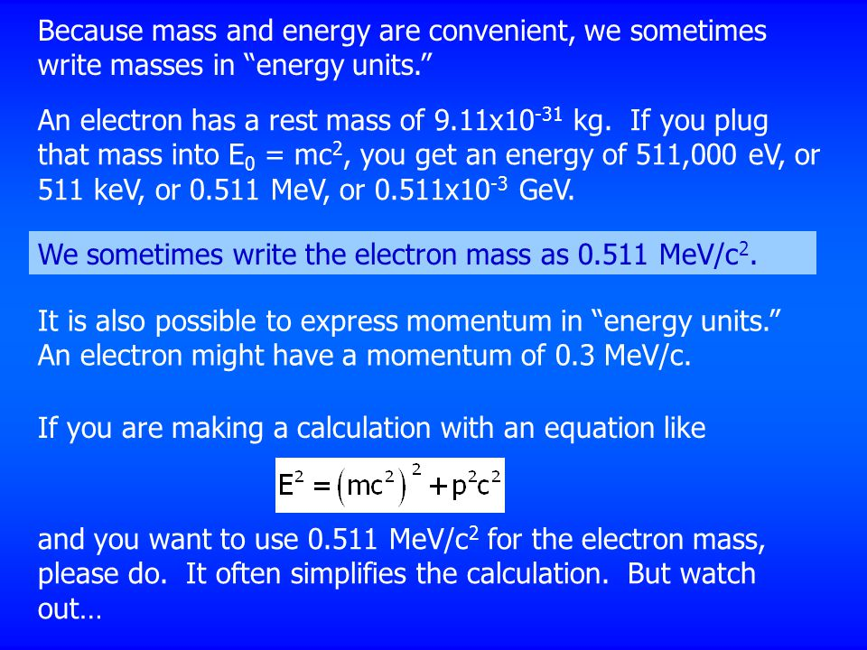 An electron has a rest mass of 9.11x10 -31 kg. If you plug that mass into E 0 = mc 2, you get an energy of 511,000 eV, or 511 keV, or 0.511 MeV, or 0.