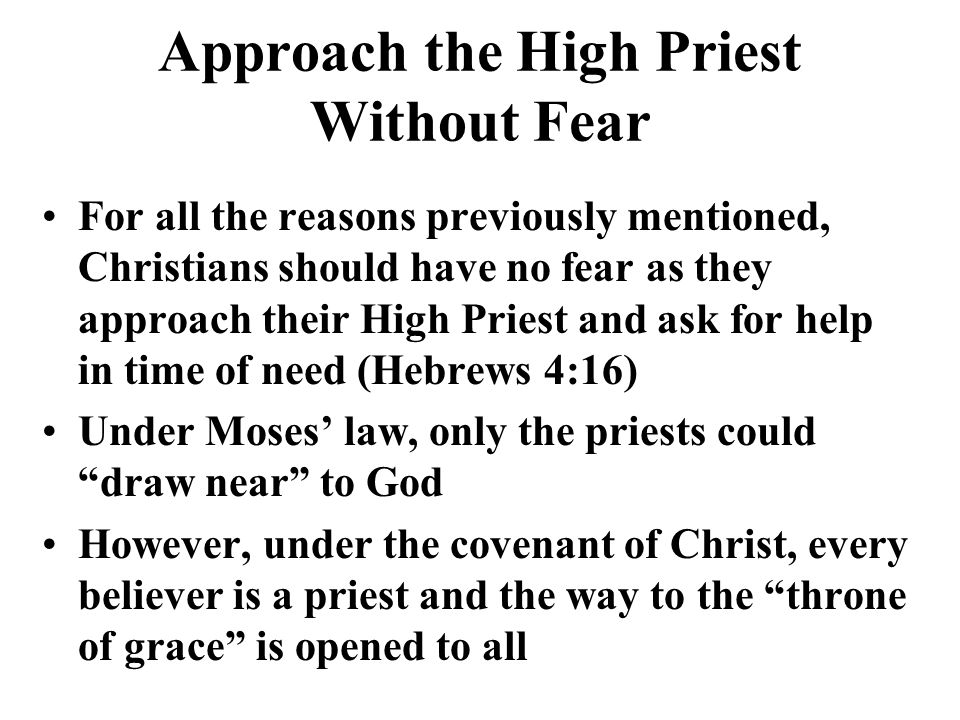 Approach the High Priest Without Fear For all the reasons previously mentioned, Christians should have no fear as they approach their High Priest and ask for help in time of need (Hebrews 4:16) Under Moses law, only the priests could draw near to God However, under the covenant of Christ, every believer is a priest and the way to the throne of grace is opened to all
