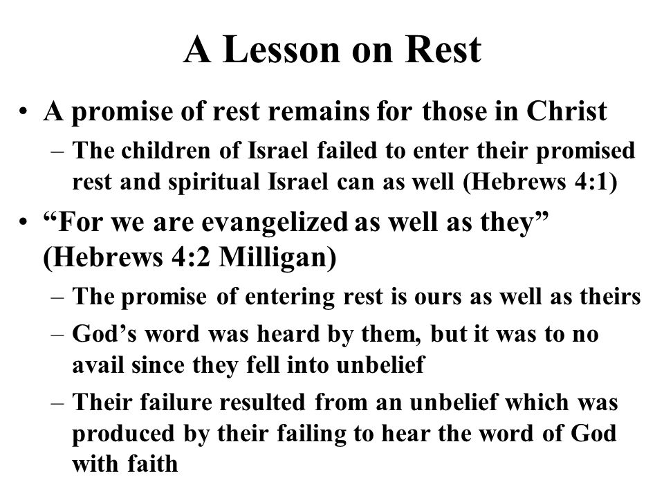 A Lesson on Rest A promise of rest remains for those in Christ –The children of Israel failed to enter their promised rest and spiritual Israel can as well (Hebrews 4:1) For we are evangelized as well as they (Hebrews 4:2 Milligan) –The promise of entering rest is ours as well as theirs –Gods word was heard by them, but it was to no avail since they fell into unbelief –Their failure resulted from an unbelief which was produced by their failing to hear the word of God with faith