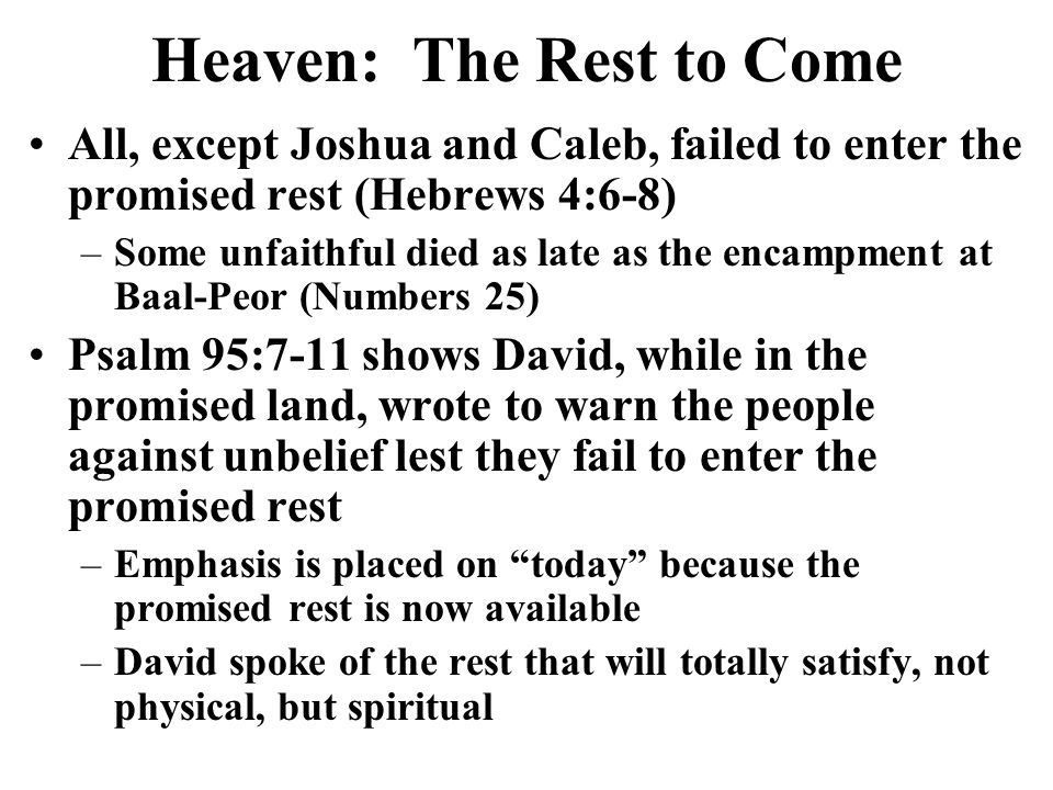 Heaven: The Rest to Come All, except Joshua and Caleb, failed to enter the promised rest (Hebrews 4:6-8) –Some unfaithful died as late as the encampment at Baal-Peor (Numbers 25) Psalm 95:7-11 shows David, while in the promised land, wrote to warn the people against unbelief lest they fail to enter the promised rest –Emphasis is placed on today because the promised rest is now available –David spoke of the rest that will totally satisfy, not physical, but spiritual