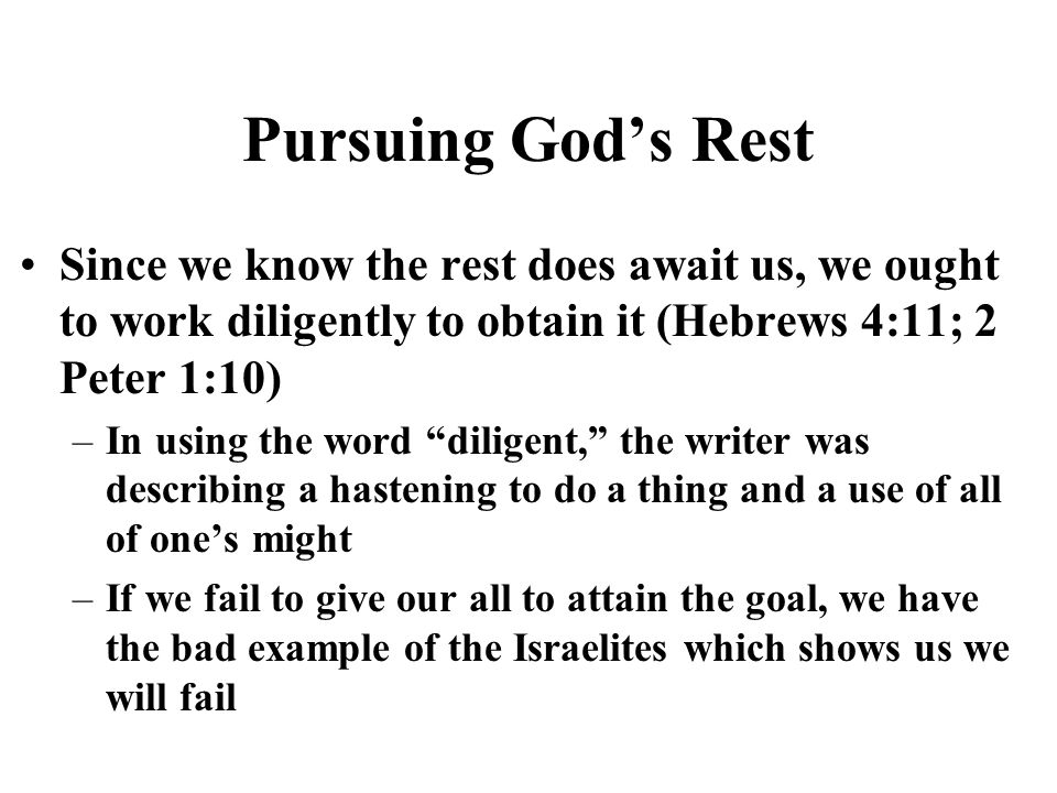 Pursuing Gods Rest Since we know the rest does await us, we ought to work diligently to obtain it (Hebrews 4:11; 2 Peter 1:10) –In using the word dili