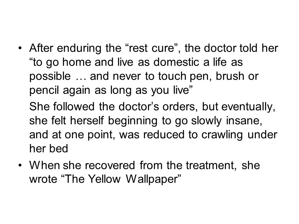 After enduring the rest cure, the doctor told her to go home and live as domestic a life as possible … and never to touch pen, brush or pencil again a