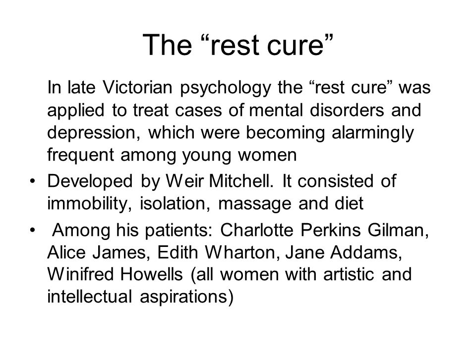 The rest cure In late Victorian psychology the rest cure was applied to treat cases of mental disorders and depression, which were becoming alarmingly