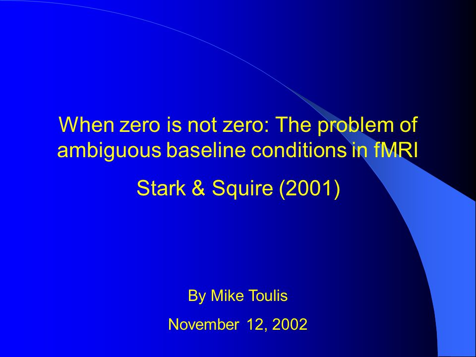 When zero is not zero: The problem of ambiguous baseline conditions in fMRI Stark & Squire (2001) By Mike Toulis November 12, 2002