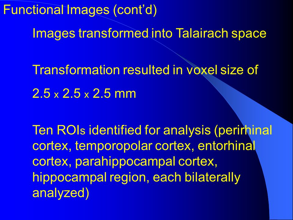 Functional Images (contd) Images transformed into Talairach space Transformation resulted in voxel size of 2.5 x 2.5 x 2.5 mm Ten ROI s identified for analysis (perirhinal cortex, temporopolar cortex, entorhinal cortex, parahippocampal cortex, hippocampal region, each bilaterally analyzed)
