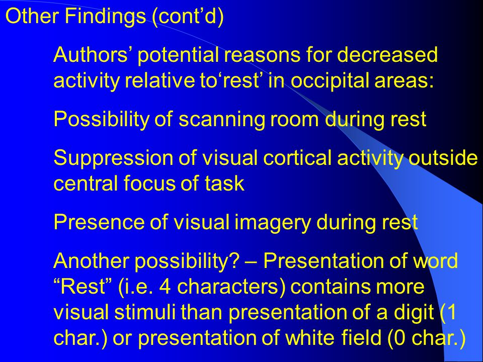 Other Findings (contd) Authors potential reasons for decreased activity relative torest in occipital areas: Possibility of scanning room during rest Suppression of visual cortical activity outside central focus of task Presence of visual imagery during rest Another possibility.