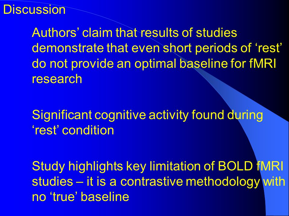 Discussion Authors claim that results of studies demonstrate that even short periods of rest do not provide an optimal baseline for fMRI research Significant cognitive activity found during rest condition Study highlights key limitation of BOLD fMRI studies – it is a contrastive methodology with no true baseline