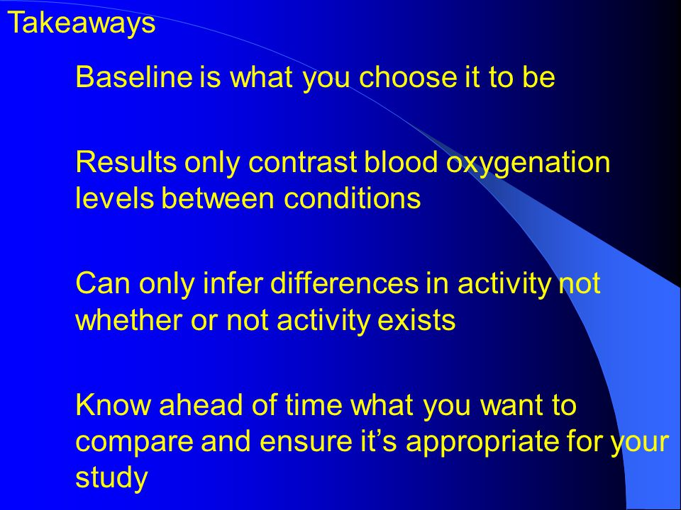 Takeaways Baseline is what you choose it to be Results only contrast blood oxygenation levels between conditions Can only infer differences in activity not whether or not activity exists Know ahead of time what you want to compare and ensure its appropriate for your study