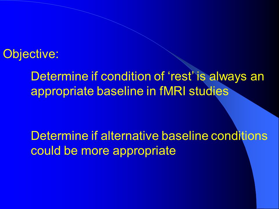 Objective: Determine if condition of rest is always an appropriate baseline in fMRI studies Determine if alternative baseline conditions could be more