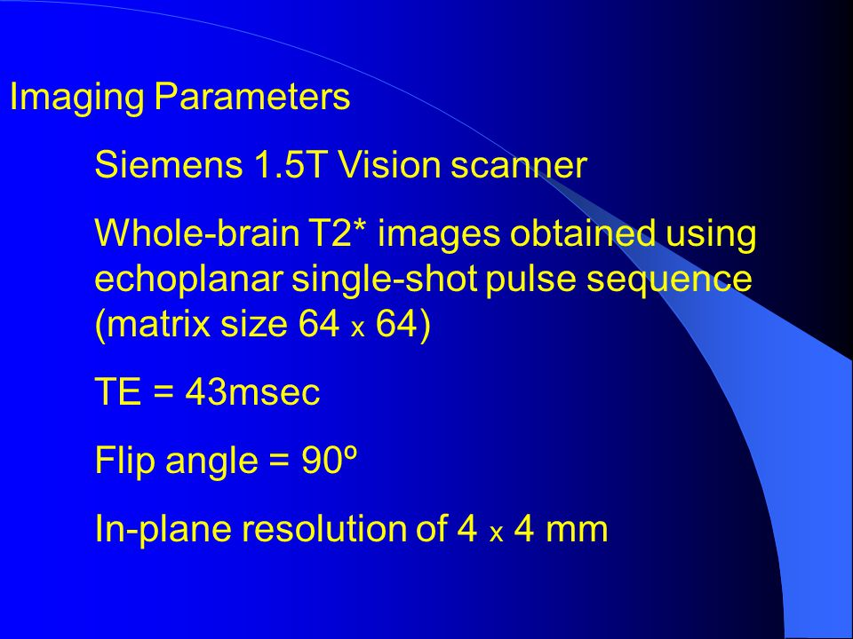 Imaging Parameters Siemens 1.5T Vision scanner Whole-brain T2* images obtained using echoplanar single-shot pulse sequence (matrix size 64 x 64) TE = 43msec Flip angle = 90º In-plane resolution of 4 x 4 mm