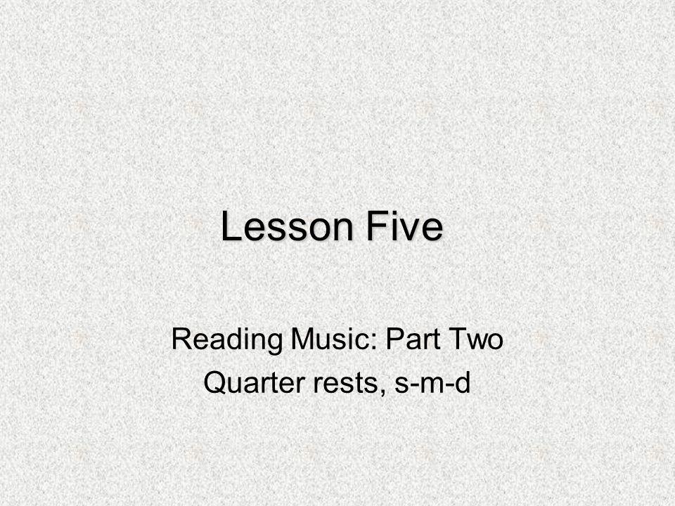 Lesson Five Reading Music: Part Two Quarter rests, s-m-d