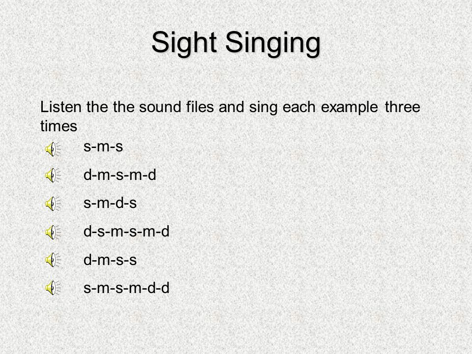 Sight Singing Listen the the sound files and sing each example three times s-m-s d-m-s-m-d s-m-d-s d-s-m-s-m-d d-m-s-s s-m-s-m-d-d
