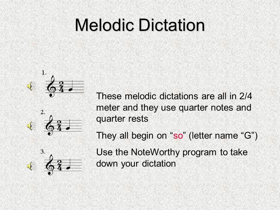 Melodic Dictation These melodic dictations are all in 2/4 meter and they use quarter notes and quarter rests They all begin on so (letter name G) Use