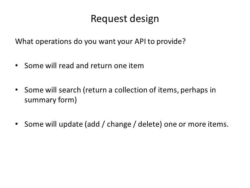 Request design What operations do you want your API to provide? Some will read and return one item Some will search (return a collection of items, per