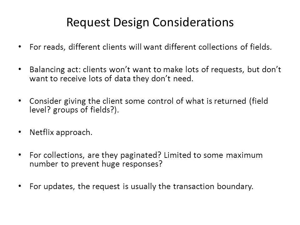 Request Design Considerations For reads, different clients will want different collections of fields. Balancing act: clients wont want to make lots of