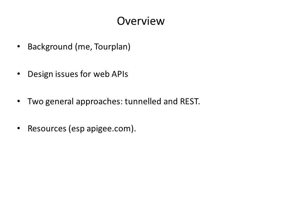Overview Background (me, Tourplan) Design issues for web APIs Two general approaches: tunnelled and REST. Resources (esp apigee.com).