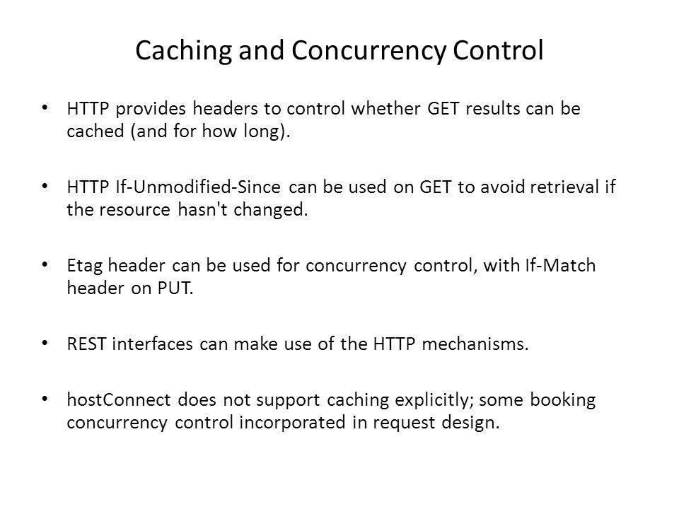 Caching and Concurrency Control HTTP provides headers to control whether GET results can be cached (and for how long). HTTP If-Unmodified-Since can be