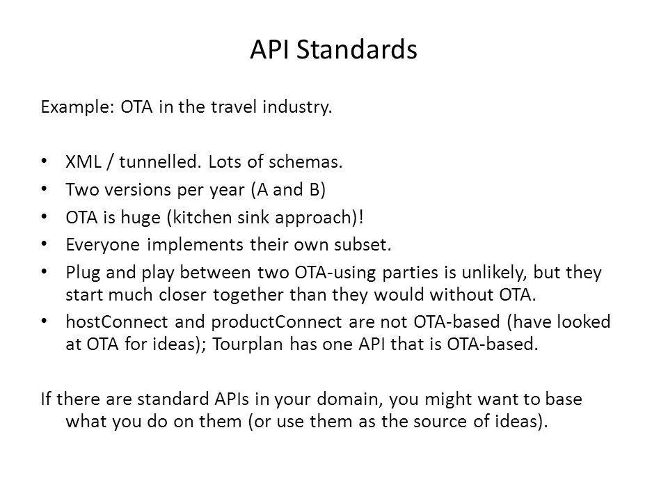 API Standards Example: OTA in the travel industry. XML / tunnelled. Lots of schemas. Two versions per year (A and B) OTA is huge (kitchen sink approac