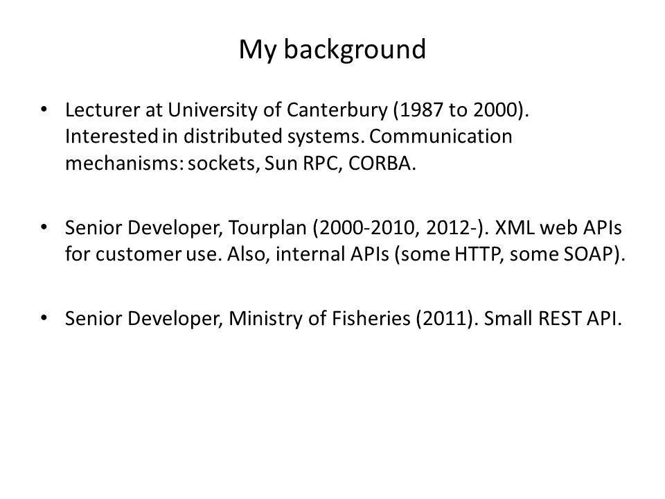 My background Lecturer at University of Canterbury (1987 to 2000). Interested in distributed systems. Communication mechanisms: sockets, Sun RPC, CORB