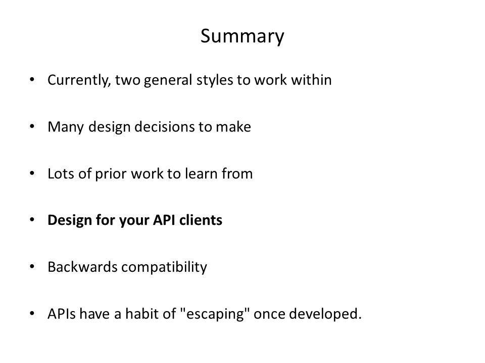 Summary Currently, two general styles to work within Many design decisions to make Lots of prior work to learn from Design for your API clients Backwa