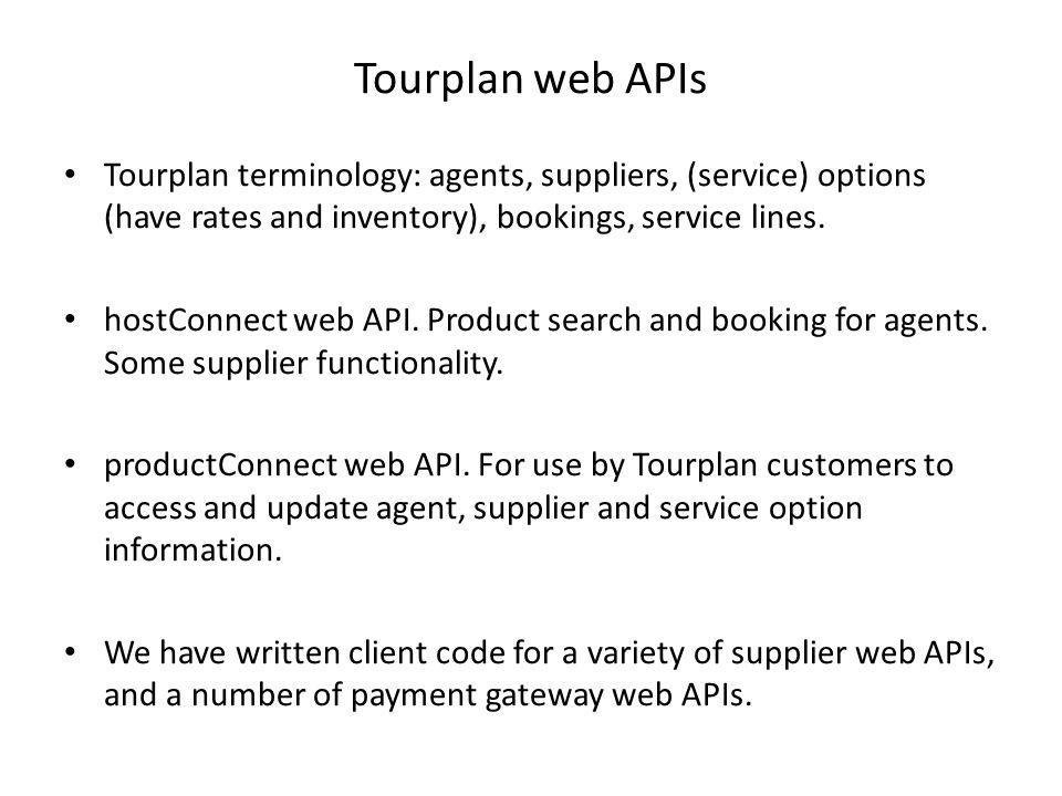 Tourplan web APIs Tourplan terminology: agents, suppliers, (service) options (have rates and inventory), bookings, service lines. hostConnect web API.