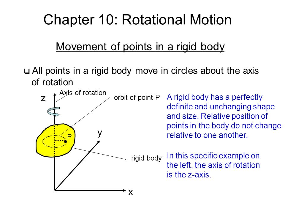 Chapter 10: Rotational Motion Movement of points in a rigid body All points in a rigid body move in circles about the axis of rotation z y x P orbit o