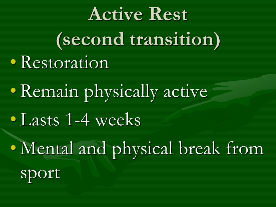Active Rest (second transition) RestorationRestoration Remain physically activeRemain physically active Lasts 1-4 weeksLasts 1-4 weeks Mental and phys