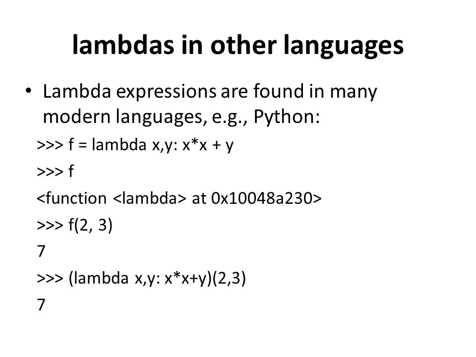 lambdas in other languages Lambda expressions are found in many modern languages, e.g., Python: >>> f = lambda x,y: x*x + y >>> f at 0x10048a230> >>>