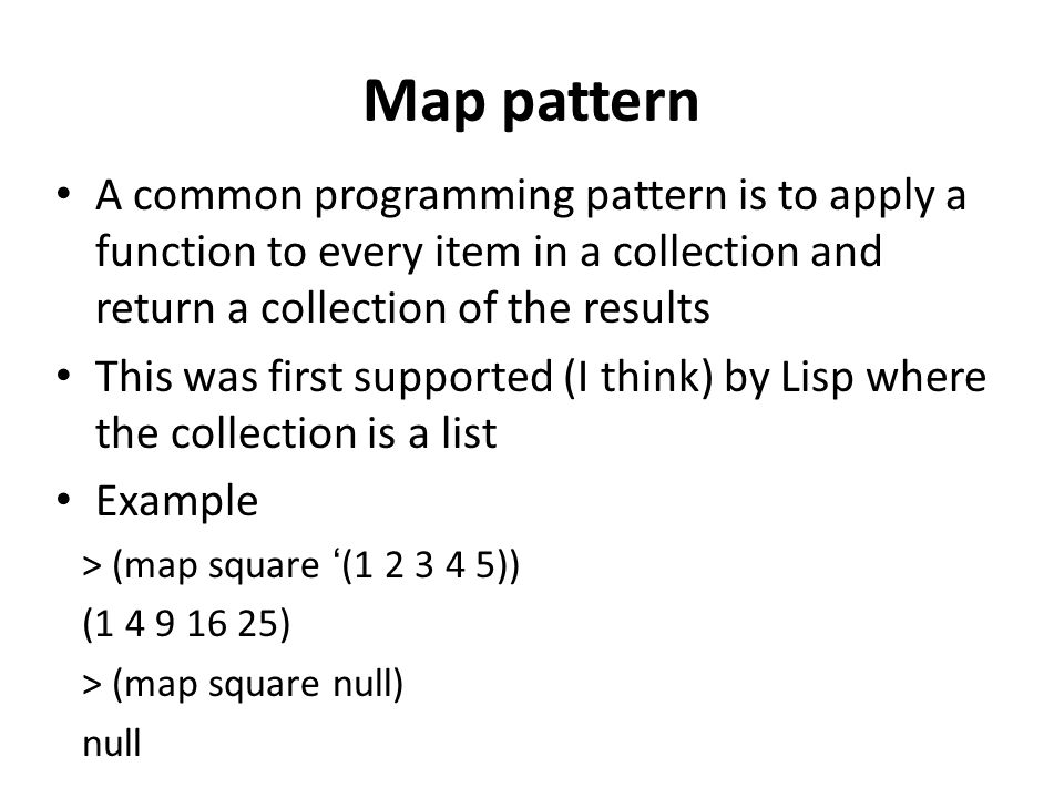 Map pattern A common programming pattern is to apply a function to every item in a collection and return a collection of the results This was first supported (I think) by Lisp where the collection is a list Example > (map square (1 2 3 4 5)) (1 4 9 16 25) > (map square null) null