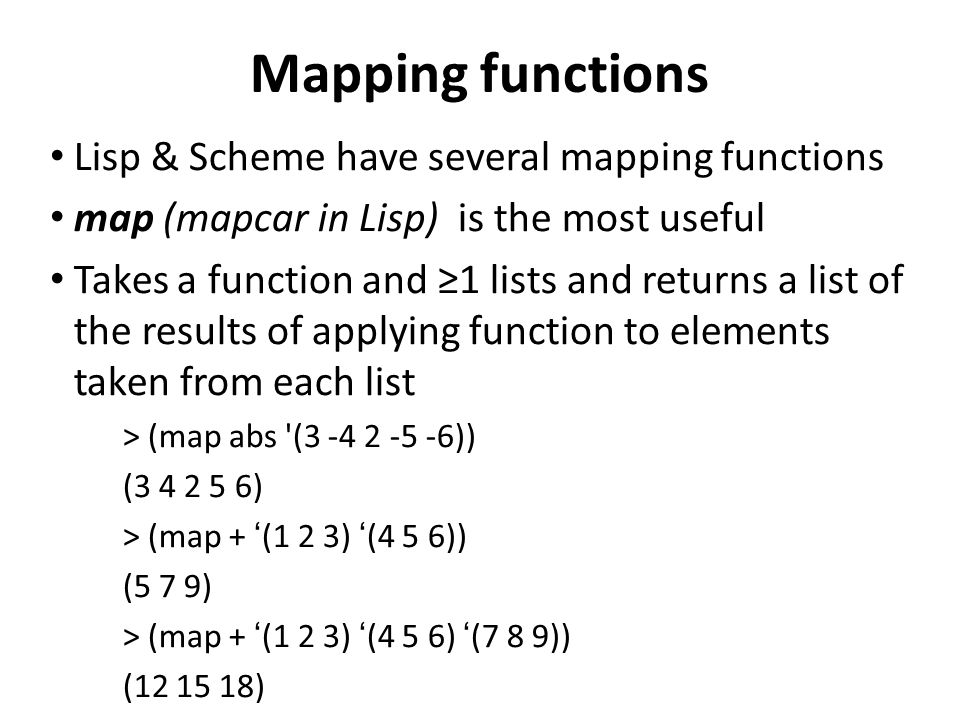 Mapping functions Lisp & Scheme have several mapping functions map (mapcar in Lisp) is the most useful Takes a function and 1 lists and returns a list