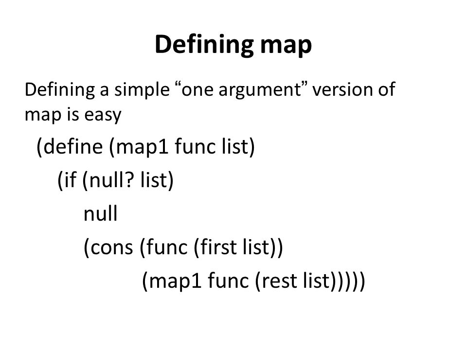 Defining map Defining a simple one argument version of map is easy (define (map1 func list) (if (null? list) null (cons (func (first list)) (map1 func