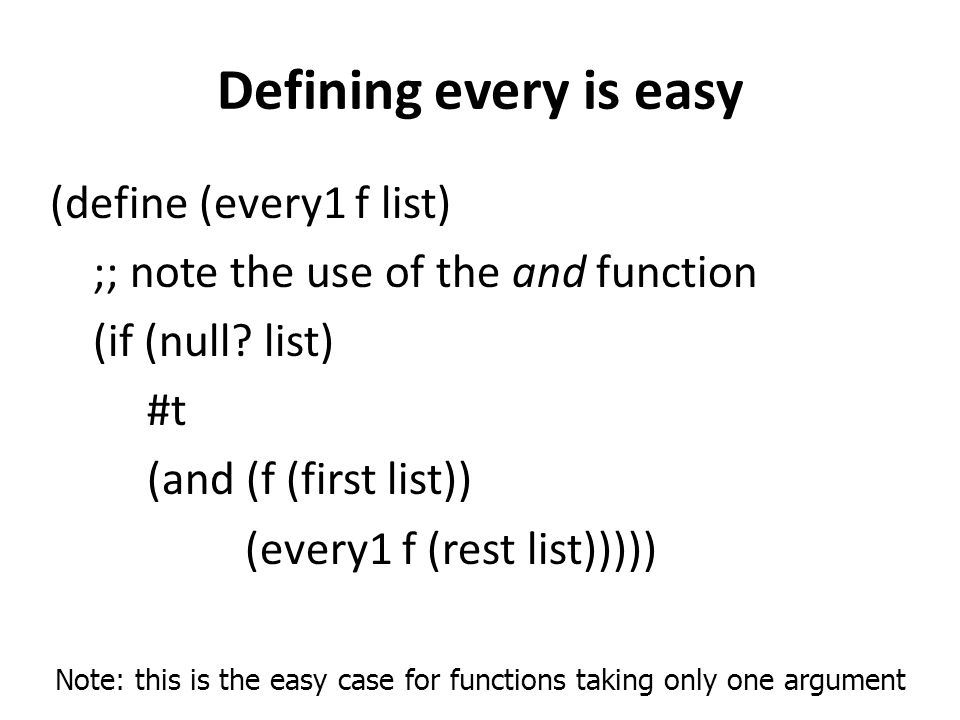 Defining every is easy (define (every1 f list) ;; note the use of the and function (if (null? list) #t (and (f (first list)) (every1 f (rest list)))))