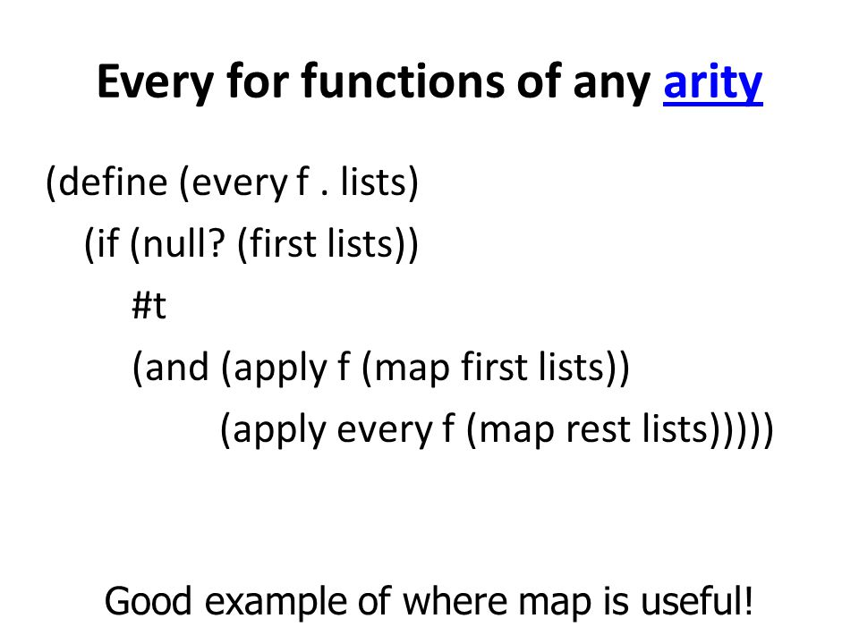 Every for functions of any arityarity (define (every f. lists) (if (null? (first lists)) #t (and (apply f (map first lists)) (apply every f (map rest