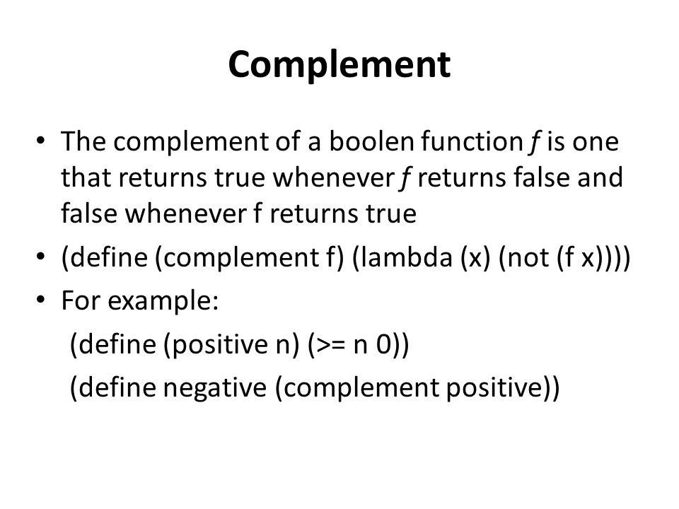 Complement The complement of a boolen function f is one that returns true whenever f returns false and false whenever f returns true (define (complement f) (lambda (x) (not (f x)))) For example: (define (positive n) (>= n 0)) (define negative (complement positive))
