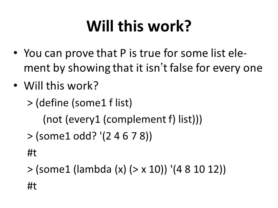 Will this work? You can prove that P is true for some list ele- ment by showing that it isnt false for every one Will this work? > (define (some1 f li